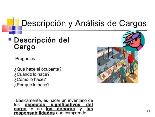 29 Descripción y Análisis de Cargos  Descripción del Cargo Preguntas ¿Qué hace el ocupante? ¿Cuándo lo hace? ¿Cómo lo hac...