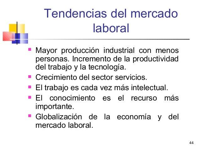 44 Tendencias del mercado laboral  Mayor producción industrial con menos personas. Incremento de la productividad del tra...