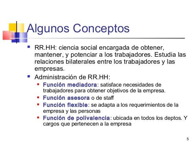 5 Algunos Conceptos  RR.HH: ciencia social encargada de obtener, mantener, y potenciar a los trabajadores. Estudia las re...