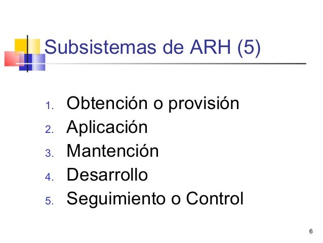 6 Subsistemas de ARH (5) 1. Obtención o provisión 2. Aplicación 3. Mantención 4. Desarrollo 5. Seguimiento o Control
