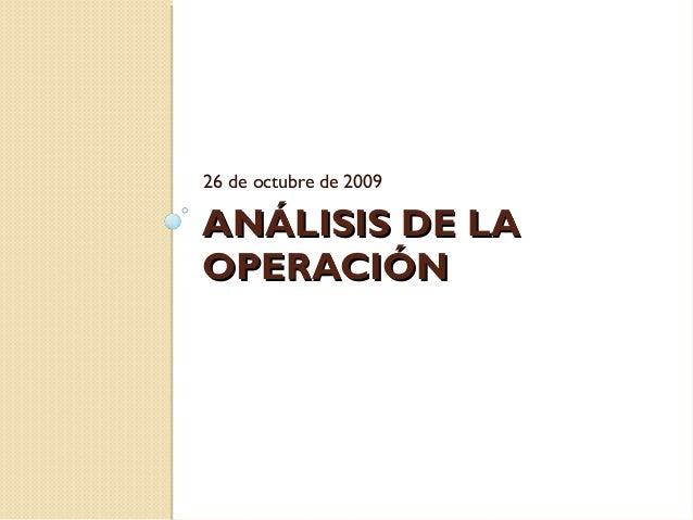 ANÁLISIS DE LAANÁLISIS DE LAOPERACIÓNOPERACIÓN26 de octubre de 2009