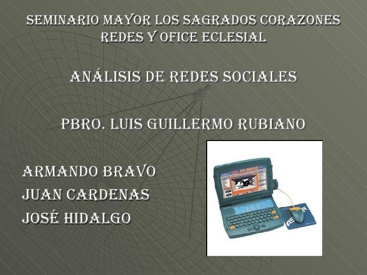 SEMINARIO MAYOR LOS SAGRADOS CORAZONES REDES Y OFICE ECLESIAL <ul><li>ANÁLISIS DE REDES SOCIALES </li></ul><ul><li>PBRO. L...