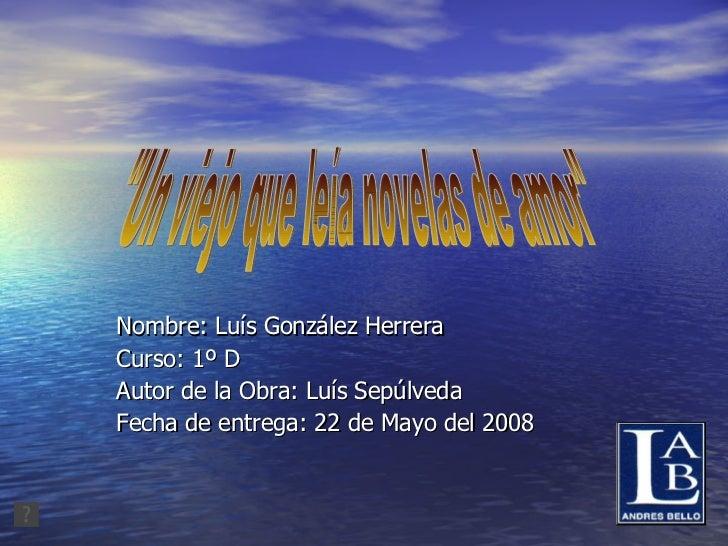 "Nombre: Luís González Herrera Curso: 1º D Autor de la Obra: Luís Sepúlveda Fecha de entrega: 22 de Mayo del 2008 ""Un ..."