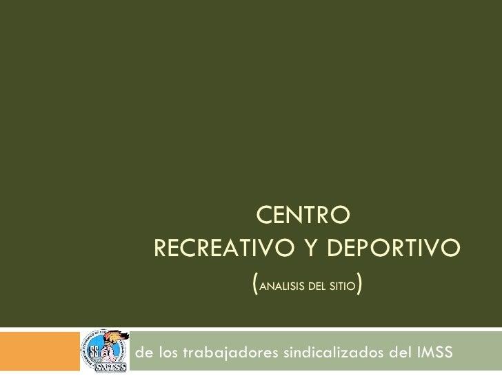 CENTRO  RECREATIVO Y DEPORTIVO ( ANALISIS DEL SITIO ) de los trabajadores sindicalizados del IMSS