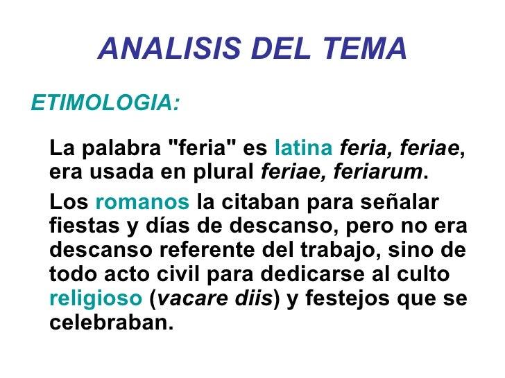 "ANALISIS DEL TEMA <ul><li>ETIMOLOGIA: </li></ul><ul><li>La palabra ""feria"" es  latina   feria, feriae , era usad..."