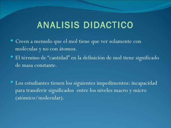 ANALISIS DIDACTICO <ul><li>Creen a menudo que el mol tiene que ver solamente con moléculas y no con átomos. </li></ul><ul>...