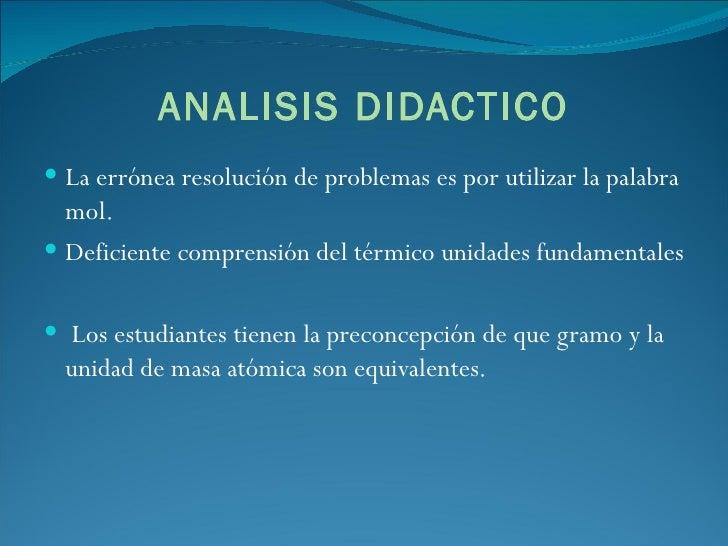 ANALISIS DIDACTICO <ul><li>La errónea resolución de problemas es por utilizar la palabra mol.  </li></ul><ul><li>Deficient...