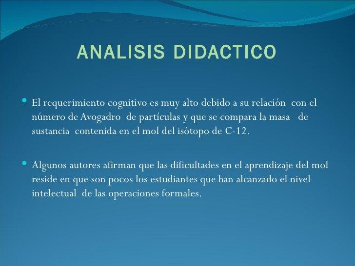 ANALISIS DIDACTICO <ul><li>El requerimiento cognitivo es muy alto debido a su relación  con el número de Avogadro  de part...
