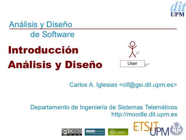 Análisis y Diseño de Software  Introducción Análisis y Diseño Carlos A. Iglesias <cif@gsi.dit.upm.es>  Departamento de Ing...