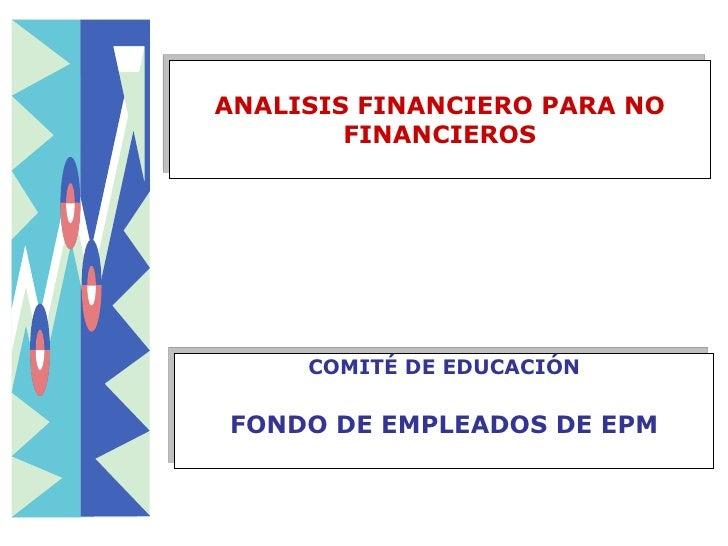 ANALISIS FINANCIERO PARA NO FINANCIEROS COMITÉ DE EDUCACIÓN FONDO DE EMPLEADOS DE EPM
