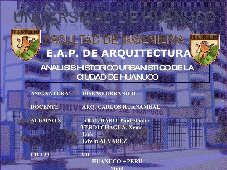 ANALISIS HISTORICO URBANISTICO DE LA CIUDAD DE HUANUCO ASIGNATURA:  DISEÑO URBANO II DOCENTE  :  ARQ. CARLOS HUANAMBAL ALU...