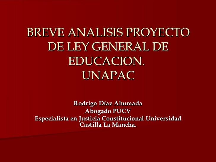 BREVE ANALISIS PROYECTO DE LEY GENERAL DE EDUCACION.  UNAPAC Rodrigo Díaz Ahumada Abogado PUCV Especialista en Justicia Co...