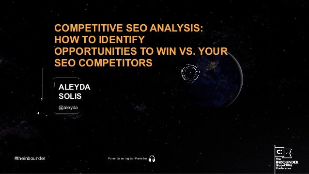 @aleyda COMPETITIVE SEO ANALYSIS: HOW TO IDENTIFY OPPORTUNITIES TO WIN VS. YOUR SEO COMPETITORS ALEYDA SOLIS #theinbounder...