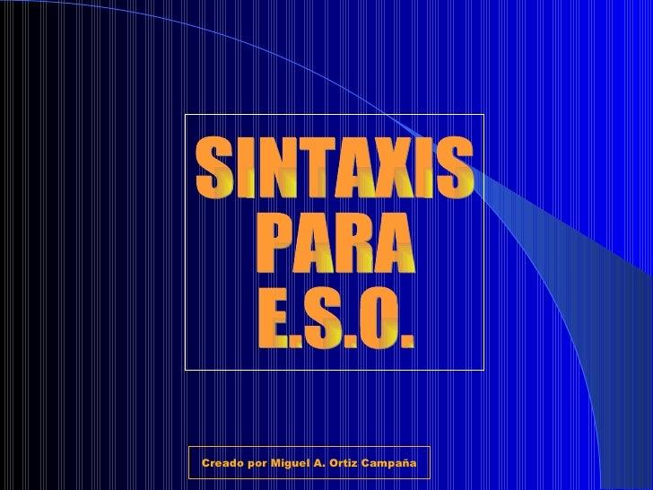 SINTAXIS PARA E.S.O. Creado por Miguel A. Ortiz Campaña