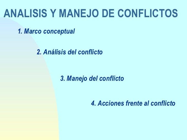 ANALISIS Y MANEJO DE CONFLICTOS 1. Marco conceptual 2. Análisis del conflicto 3. Manejo del conflicto 4. Acciones frente a...