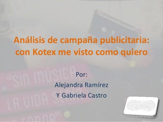 Análisis de campaña publicitaria: con Kotex me visto como quiero Por: Alejandra Ramírez Y Gabriela Castro