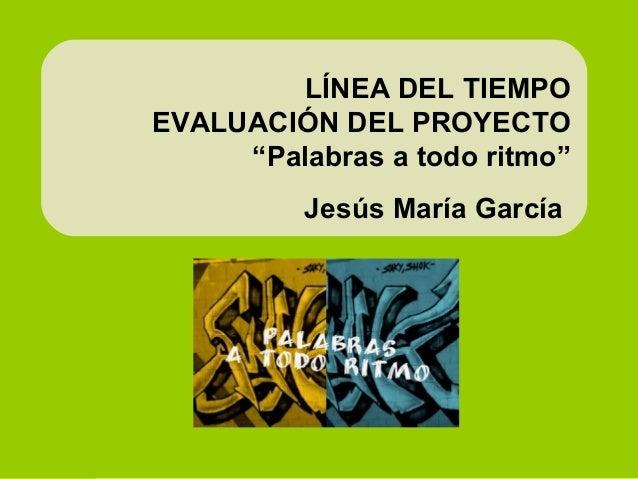 """LÍNEA DEL TIEMPO EVALUACIÓN DEL PROYECTO """"Palabras a todo ritmo"""" Jesús María García"""