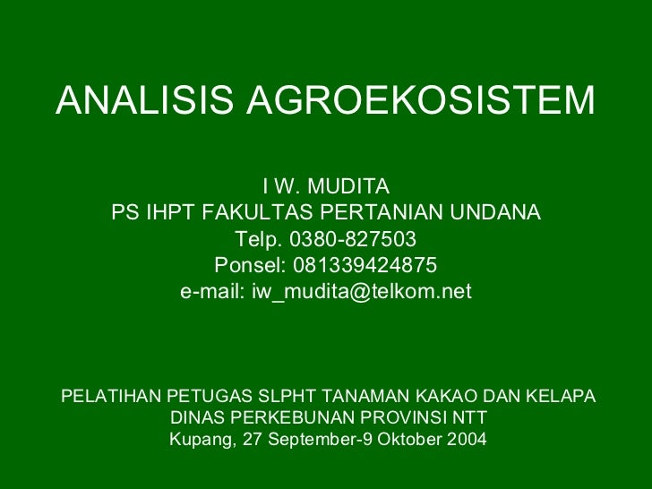 ANALISIS AGROEKOSISTEM                   I W. MUDITA    PS IHPT FAKULTAS PERTANIAN UNDANA               Telp. 0380-827503 ...