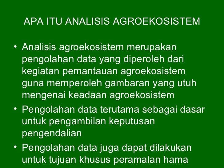 APA ITU ANALISIS AGROEKOSISTEM• Analisis agroekosistem merupakan  pengolahan data yang diperoleh dari  kegiatan pemantauan...