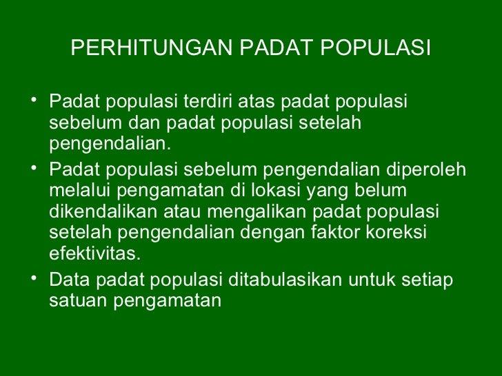 PERHITUNGAN PADAT POPULASI• Padat populasi terdiri atas padat populasi  sebelum dan padat populasi setelah  pengendalian.•...