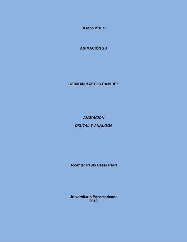 Diseño VisualANIMACIÓN 2DGERMAN BASTOS RAMÍREZANIMACIÓNDIGITAL Y ANALOGADocente: Paulo Cesar ParraUniversitaria Panamerica...