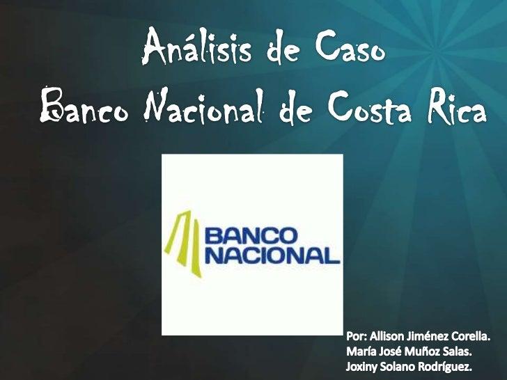 Análisis de Caso<br />Banco Nacional de Costa Rica<br />Por: Allison Jiménez Corella.<br />María José Muñoz Salas.<br />Jo...