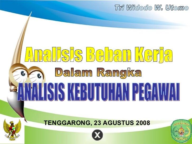 ANALISIS KEBUTUHAN PEGAWAI Analisis Beban Kerja Dalam Rangka TENGGARONG, 23 AGUSTUS 2008 Tri Widodo W. Utomo