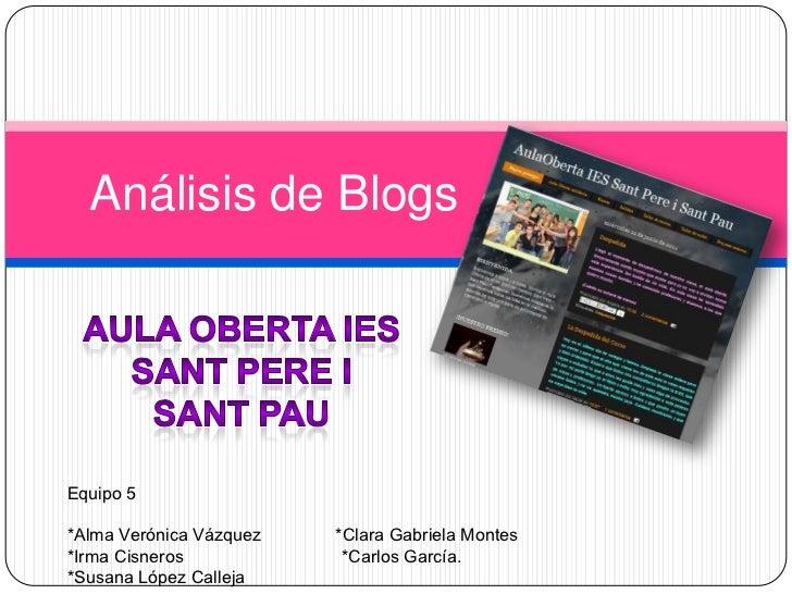 Análisis de Blogs<br />Aula Oberta IES Sant Pere i Sant Pau <br />Equipo 5<br />*Alma Verónica Vázquez               *Clar...
