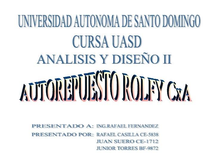 UNIVERSIDAD AUTONOMA DE SANTO DOMINGO CURSA UASD ANALISIS Y DISEÑO II AUTOREPUESTO ROLFY CxA PRESENTADO A: ING.RAFAEL FERN...