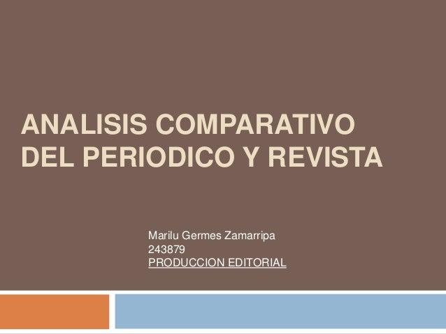 ANALISIS COMPARATIVO DEL PERIODICO Y REVISTA Marilu Germes Zamarripa 243879 PRODUCCION EDITORIAL