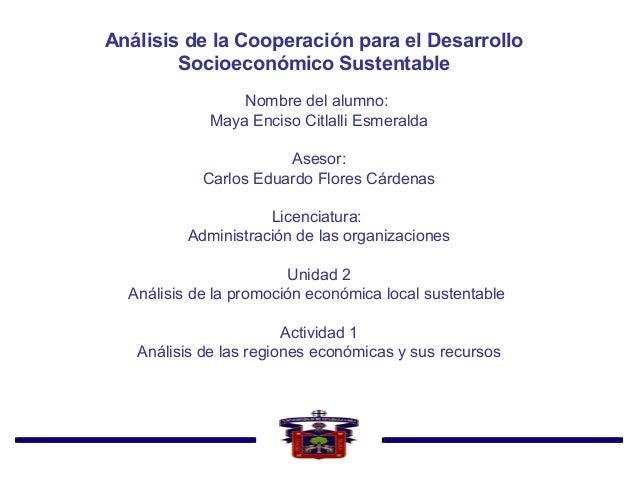 Análisis de la Cooperación para el Desarrollo Socioeconómico Sustentable Nombre del alumno: Maya Enciso Citlalli Esmeralda...