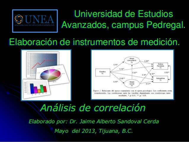 Elaborado por: Dr. Jaime Alberto Sandoval CerdaMayo del 2013, Tijuana, B.C.Análisis de correlaciónUniversidad de EstudiosA...