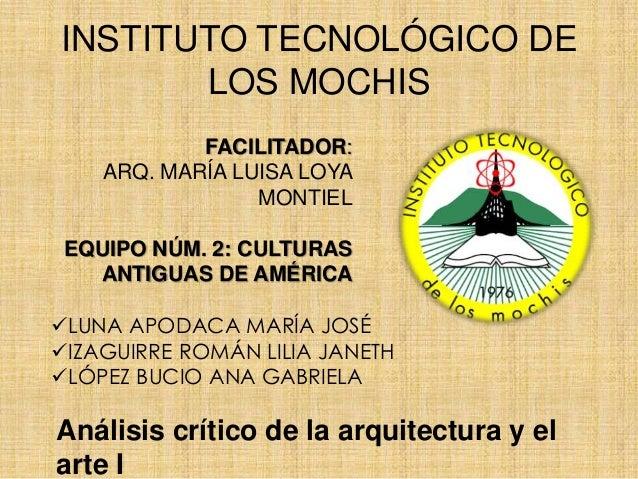 INSTITUTO TECNOLÓGICO DE LOS MOCHIS FACILITADOR: ARQ. MARÍA LUISA LOYA MONTIEL EQUIPO NÚM. 2: CULTURAS ANTIGUAS DE AMÉRICA...