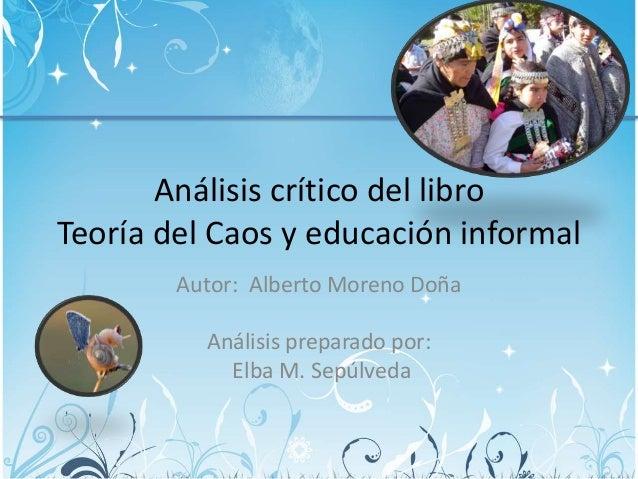 Análisis crítico del libro Teoría del Caos y educación informal Autor: Alberto Moreno Doña Análisis preparado por: Elba M....