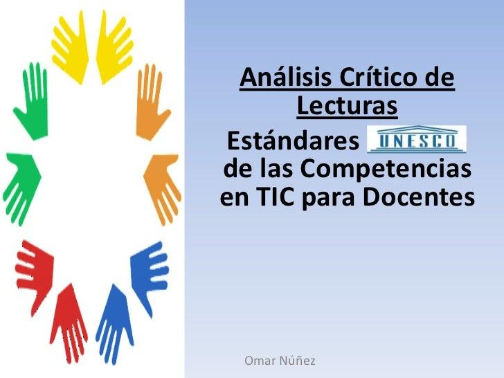 Análisis Crítico de Lecturas<br />Estándares UNESCO de las Competencias  en TIC para Docentes<br />Omar Núñez<br />