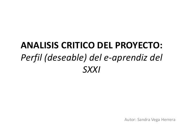 ANALISIS CRITICO DEL PROYECTO: Perfil (deseable) del e-aprendiz del SXXI Autor: Sandra Vega Herrera