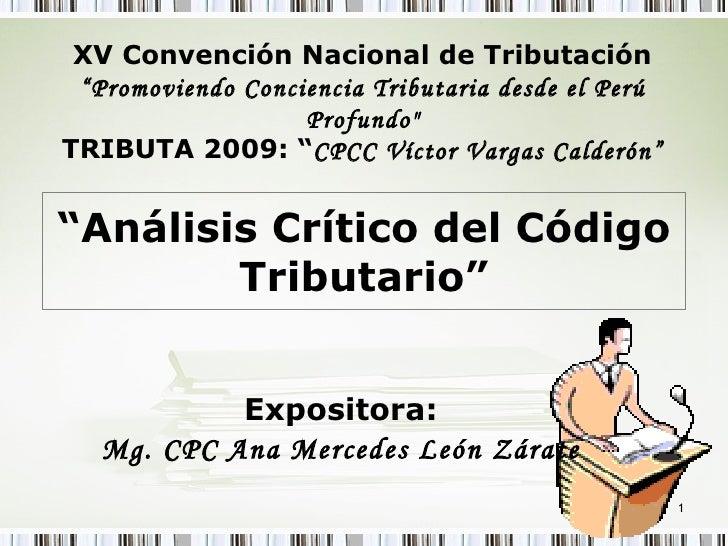 """ Análisis Crítico del Código Tributario"" Expositora: Mg. CPC Ana Mercedes León Zárate XV Convención Nacional de Tributaci..."