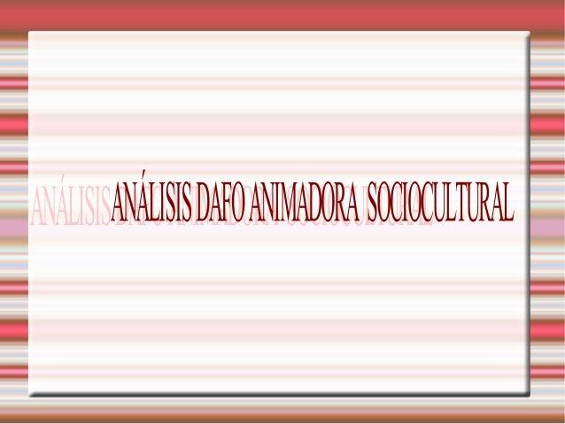 ANÁLISIS DAFO ANIMADORA SOC IOCULTURAL FACTORES INTERNOS A. DEBILIDADES   Falta de sueldo adecuado al trabajo   Falta de...