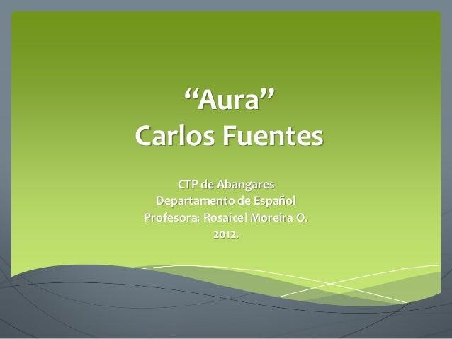 """""""Aura""""Carlos FuentesCTP de AbangaresDepartamento de EspañolProfesora: Rosaicel Moreira O.2012."""