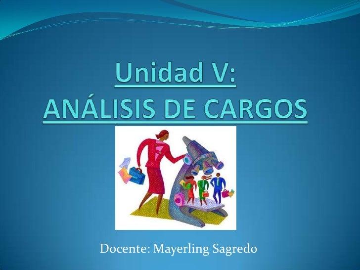 Unidad V:ANÁLISIS DE CARGOS<br />Docente: Mayerling Sagredo<br />