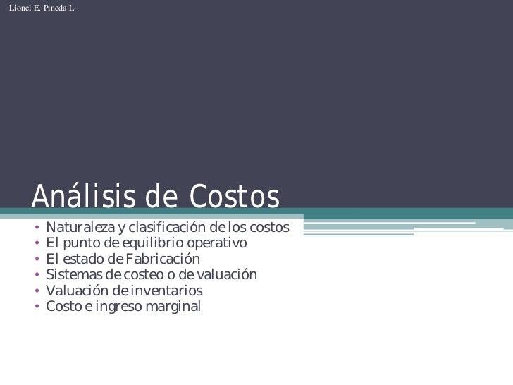 Lionel E. Pineda L.           Análisis de Costos        •   Naturaleza y clasificación de los costos        •   El punto d...