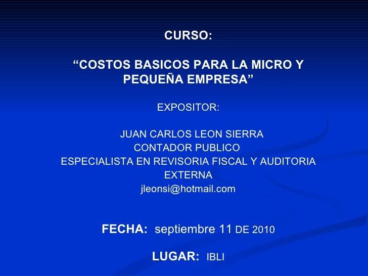 """CURSO: """" COSTOS BASICOS PARA LA MICRO Y PEQUEÑA EMPRESA"""" EXPOSITOR: JUAN CARLOS LEON SIERRA CONTADOR PUBLICO  ESPECIALISTA..."""