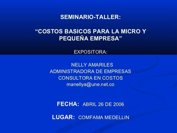 """SEMINARIO-TALLER:""""COSTOS BASICOS PARA LA MICRO Y      PEQUEÑA EMPRESA""""           EXPOSITORA:           NELLY AMARILES    A..."""