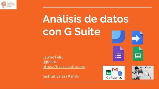An�lisis de datos con G Suite Jaume Feliu @jfeliua https://tecnocentres.org Institut Salas i Xandri