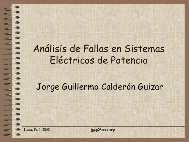 Lima, Perú, 2008 jgcg@ieee.org Análisis de Fallas en Sistemas Eléctricos de Potencia Jorge Guillermo Calderón Guizar