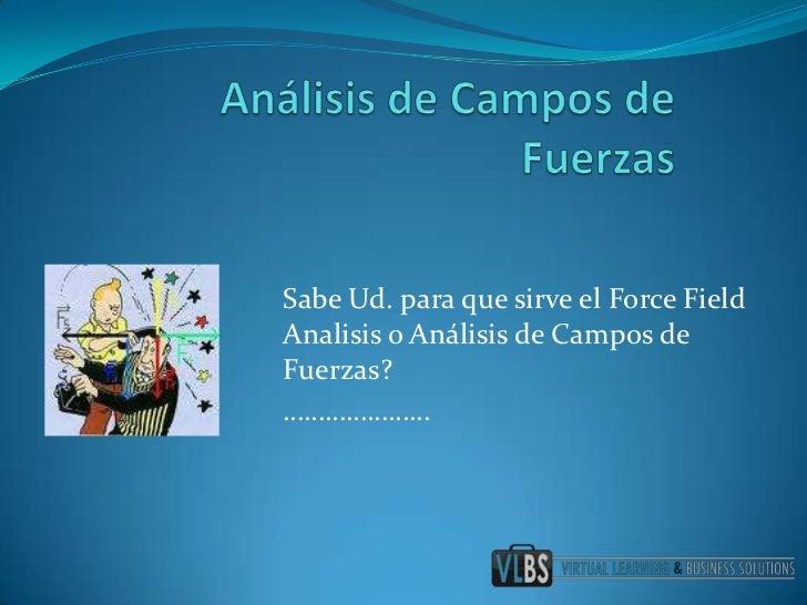 Análisis de Campos de Fuerzas<br />SabeUd. paraquesirve el Force Field Analisis o Análisis de Campos de Fuerzas?<br />…………...