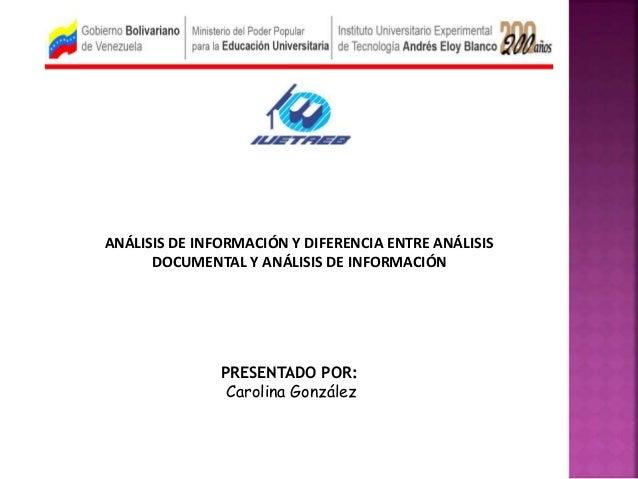 PRESENTADO POR: Carolina González ANÁLISIS DE INFORMACIÓN Y DIFERENCIA ENTRE ANÁLISIS DOCUMENTAL Y ANÁLISIS DE INFORMACIÓN
