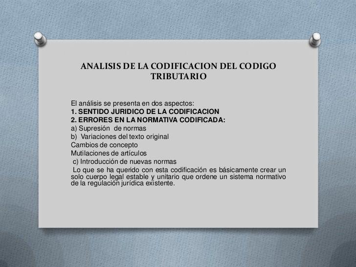 ANALISIS DE LA CODIFICACION DEL CODIGO                  TRIBUTARIOEl análisis se presenta en dos aspectos:1. SENTIDO JURID...