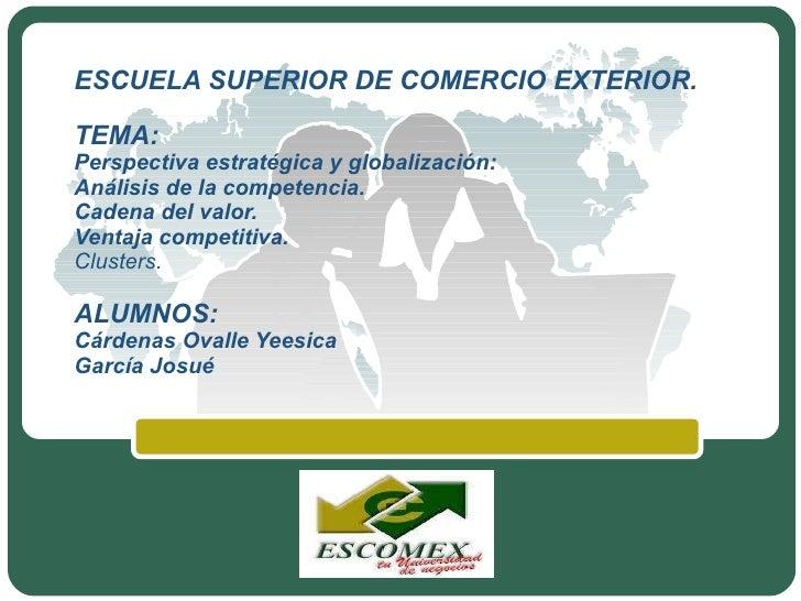 ESCUELA SUPERIOR DE COMERCIO EXTERIOR. TEMA: Perspectiva estratégica y globalización: Análisis de la competencia. Cadena d...