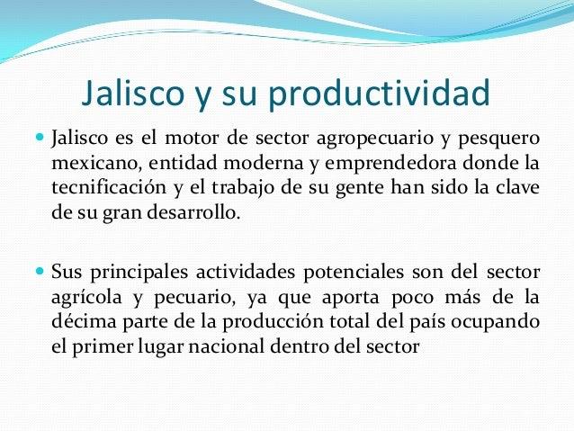 Jalisco y su productividad Jalisco es el motor de sector agropecuario y pesquero mexicano, entidad moderna y emprendedora...